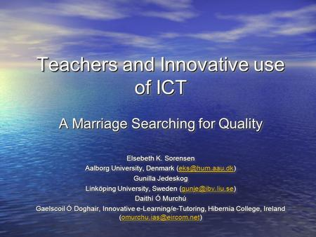 Teachers and Innovative use of ICT A Marriage Searching for Quality Elsebeth K. Sorensen Aalborg University, Denmark  Gunilla.
