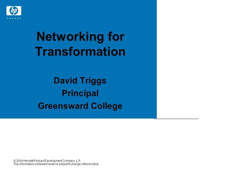 David Triggs Principal Greensward College Networking for Transformation © 2004 Hewlett-Packard Development Company, L.P. The information contained herein.