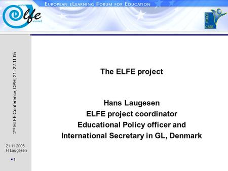 21.11.2005 H Laugesen 1 2 nd ELFE Conference, CPH, 21.-22.11.05 The ELFE project Hans Laugesen ELFE project coordinator Educational Policy officer and.