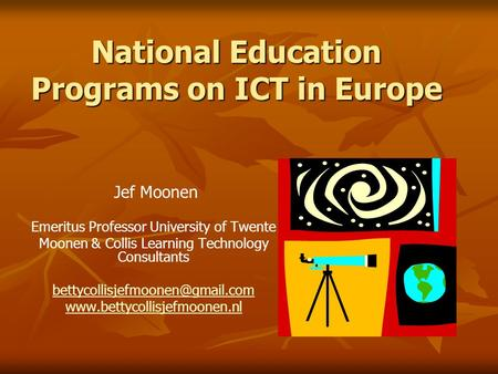 National Education Programs on ICT in Europe Jef Moonen Emeritus Professor University of Twente Moonen & Collis Learning Technology Consultants