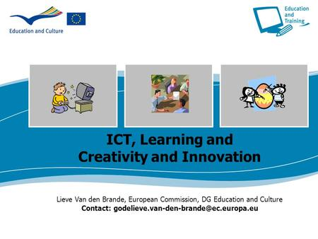 ICT, Learning and Creativity and Innovation Lieve Van den Brande, European Commission, DG Education and Culture Contact: