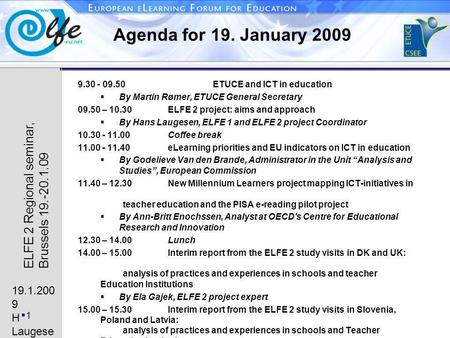 19.1.200 9 H Laugese n 1 ELFE 2 Regional seminar, Brussels 19.-20.1.09 Agenda for 19. January 2009 9.30 - 09.50ETUCE and ICT in education By Martin Rømer,