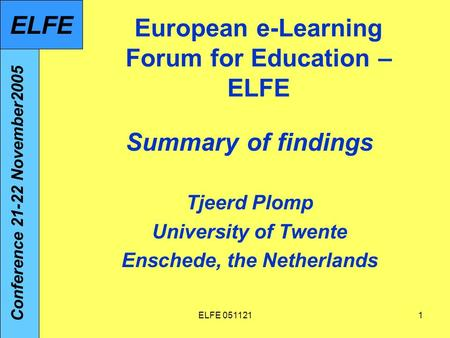 ELFE 0511211 European e-Learning Forum for Education – ELFE Summary of findings Tjeerd Plomp University of Twente Enschede, the Netherlands Conference.