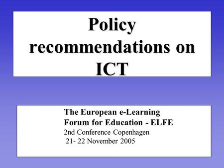Policy recommendations on ICT The European e-Learning Forum for Education - ELFE 2nd Conference Copenhagen 21- 22 November 2005.