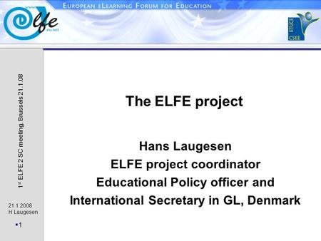 21.1.2008 H Laugesen 1 1 st ELFE 2 SC meeting, Brussels 21.1.08 The ELFE project Hans Laugesen ELFE project coordinator Educational Policy officer and.