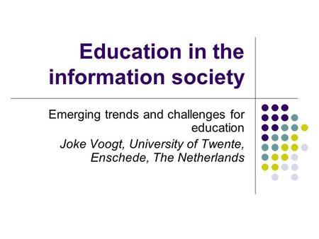 Education in the information society Emerging trends and challenges for education Joke Voogt, University of Twente, Enschede, The Netherlands.