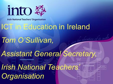 ICT in Education in Ireland Tom OSullivan, Assistant General Secretary, Irish National Teachers Organisation.