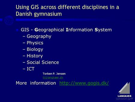 LANGKÆR Gymnasium og HF Using GIS across different disciplines in a Danish gymnasium GIS - Geographical Information System –Geography –Physics –Biology.