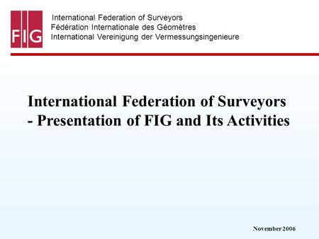 November 2006 International Federation of Surveyors Fédération Internationale des Géomètres International Vereinigung der Vermessungsingenieure International.