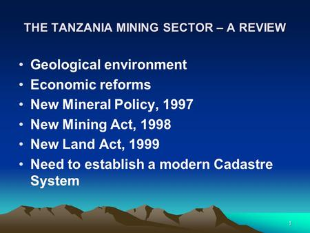 1 THE TANZANIA MINING SECTOR – A REVIEW Geological environment Economic reforms New Mineral Policy, 1997 New Mining Act, 1998 New Land Act, 1999 Need to.
