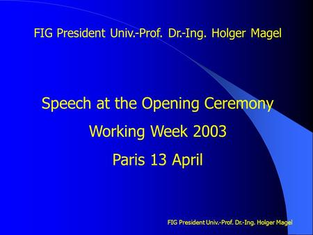FIG President Univ.-Prof. Dr.-Ing. Holger Magel Speech at the Opening Ceremony Working Week 2003 Paris 13 April.