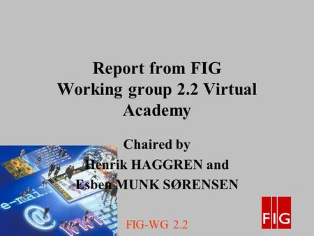 FIG-WG 2.2 Report from FIG Working group 2.2 Virtual Academy Chaired by Henrik HAGGREN and Esben MUNK SØRENSEN.