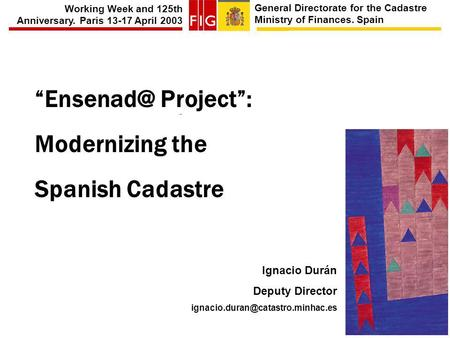 General Directorate for the Cadastre Ministry of Finances. Spain Working Week and 125th Anniversary. Paris 13-17 April 2003 Project: Modernizing.