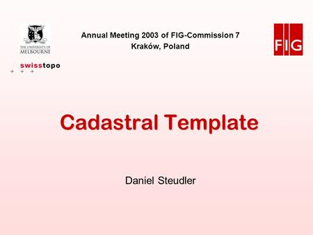 Annual Meeting 2003, FIG-Commission 7, Kraków, 18 Sept. 2003 Daniel Steudler 1 Cadastral Template Annual Meeting 2003 of FIG-Commission 7 Kraków, Poland.