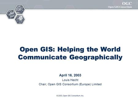 © 2003, Open GIS Consortium, Inc. Open GIS: Helping the World Communicate Geographically April 16, 2003 Louis Hecht Chair, Open GIS Consortium (Europe)