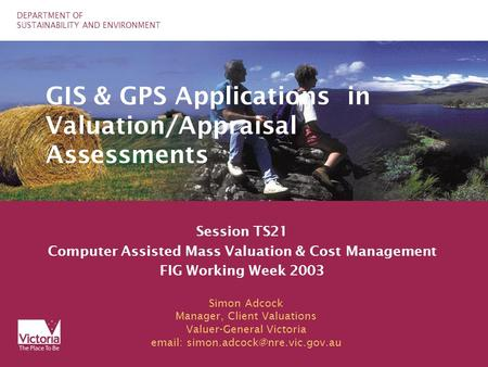 DEPARTMENT OF SUSTAINABILITY AND ENVIRONMENT GIS & GPS Applications in Valuation/Appraisal Assessments Session TS21 Computer Assisted Mass Valuation &