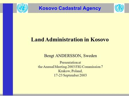 Kosovo Cadastral Agency Land Administration in Kosovo Bengt ANDERSSON, Sweden Presentation at the Annual Meeting 2003 FIG Commission 7 Krakow, Poland,