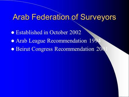 Arab Federation of Surveyors Established in October 2002 Arab League Recommendation 1994 Beirut Congress Recommendation 2001.