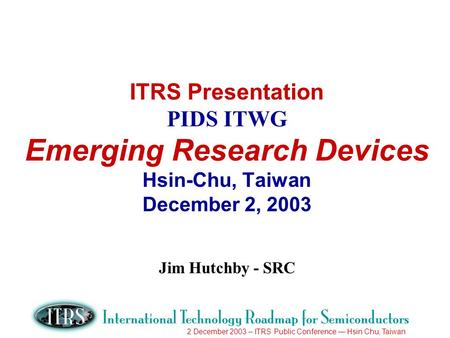 2 December 2003 – ITRS Public Conference Hsin Chu, Taiwan ITRS Presentation PIDS ITWG Emerging Research Devices Hsin-Chu, Taiwan December 2, 2003 Jim Hutchby.