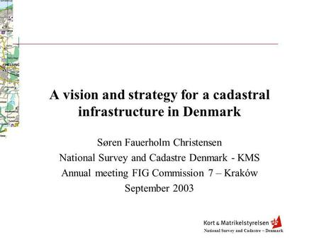 National Survey and Cadastre – Denmark A vision and strategy for a cadastral infrastructure in Denmark Søren Fauerholm Christensen National Survey and.