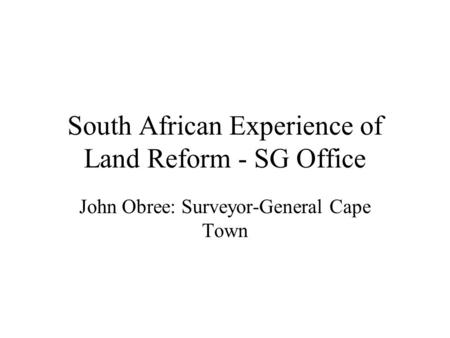 South African Experience of Land Reform - SG Office John Obree: Surveyor-General Cape Town.