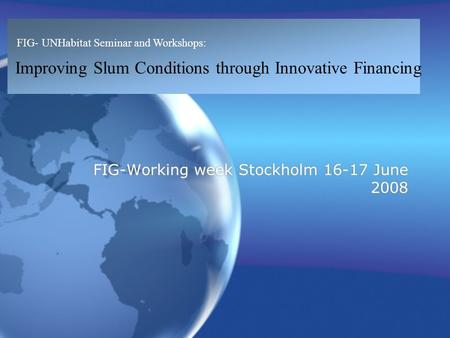 FIG- UNHabitat Seminar and Workshops: Improving Slum Conditions through Innovative Financing FIG-Working week Stockholm 16-17 June 2008.