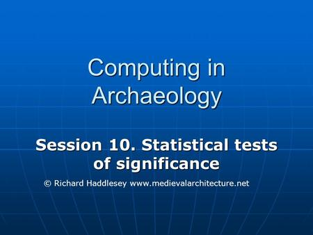 Computing in Archaeology Session 10. Statistical tests of significance © Richard Haddlesey www.medievalarchitecture.net.