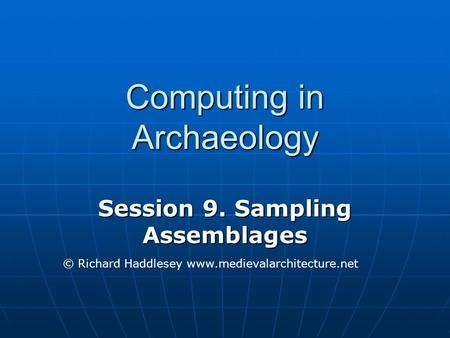 Computing in Archaeology Session 9. Sampling Assemblages © Richard Haddlesey www.medievalarchitecture.net.