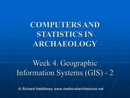 COMPUTERS AND STATISTICS IN ARCHAEOLOGY Week 4. Geographic Information Systems (GIS) - 2 © Richard Haddlesey www.medievalarchitecture.net.