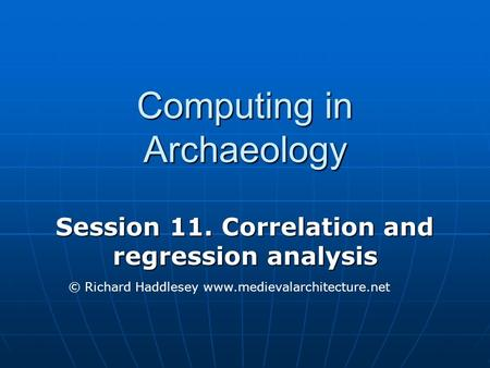 Computing in Archaeology Session 11. Correlation and regression analysis © Richard Haddlesey www.medievalarchitecture.net.