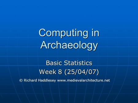 Computing in Archaeology Basic Statistics Week 8 (25/04/07) © Richard Haddlesey www.medievalarchitecture.net.