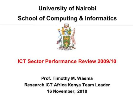 University of Nairobi School of Computing & Informatics ICT Sector Performance Review 2009/10 Prof. Timothy M. Waema Research ICT Africa Kenya Team Leader.