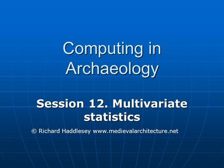 Computing in Archaeology Session 12. Multivariate statistics © Richard Haddlesey www.medievalarchitecture.net.