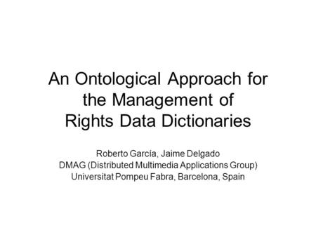 An Ontological Approach for the Management of Rights Data Dictionaries Roberto García, Jaime Delgado DMAG (Distributed Multimedia Applications Group) Universitat.