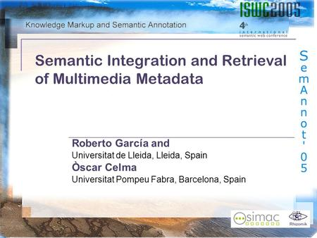 Rhizomik Semantic Integration and Retrieval of Multimedia Metadata Roberto García and Universitat de Lleida, Lleida, Spain Òscar Celma Universitat Pompeu.