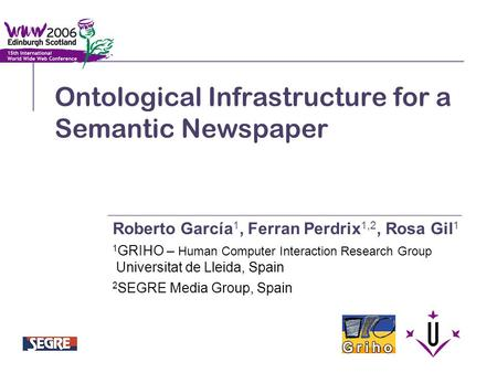 Ontological Infrastructure for a Semantic Newspaper Roberto García 1, Ferran Perdrix 1,2, Rosa Gil 1 1 GRIHO – Human Computer Interaction Research Group.