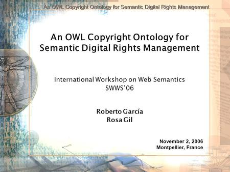 An OWL Copyright Ontology for Semantic Digital Rights Management International Workshop on Web Semantics SWWS06 Roberto García Rosa Gil November 2, 2006.