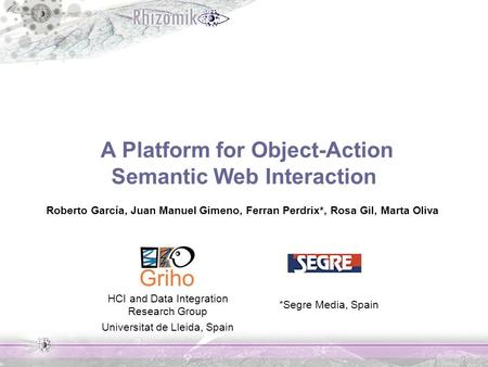 A Platform for Object-Action Semantic Web Interaction Roberto García, Juan Manuel Gimeno, Ferran Perdrix*, Rosa Gil, Marta Oliva HCI and Data Integration.