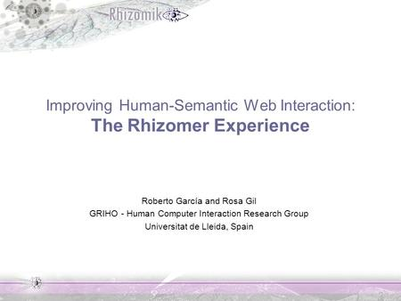 Improving Human-Semantic Web Interaction: The Rhizomer Experience Roberto García and Rosa Gil GRIHO - Human Computer Interaction Research Group Universitat.