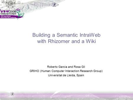 Building a Semantic IntraWeb with Rhizomer and a Wiki Roberto Garcia and Rosa Gil GRIHO (Human Computer Interaction Research Group) Universitat de Lleida,