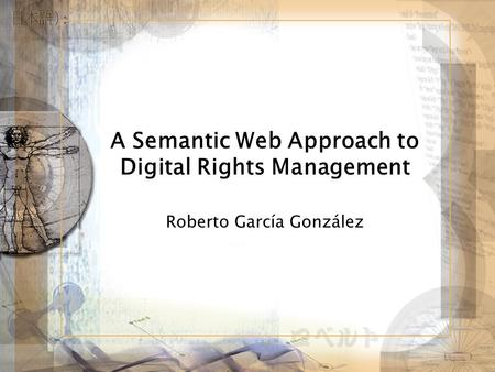 A Semantic Web Approach to Digital Rights Management Roberto García González.