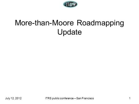 July 12, 2012ITRS public conference – San Francisco1 More-than-Moore Roadmapping Update.