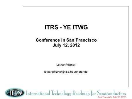 1 San Francisco July 12, 2012 ITRS - YE ITWG Conference in San Francisco July 12, 2012 Lothar Pfitzner