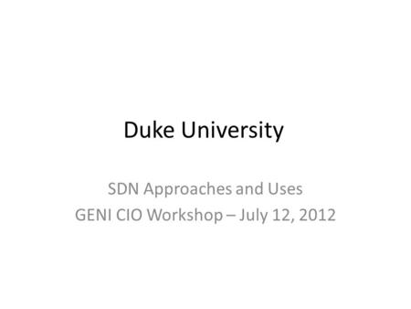 Duke University SDN Approaches and Uses GENI CIO Workshop – July 12, 2012.