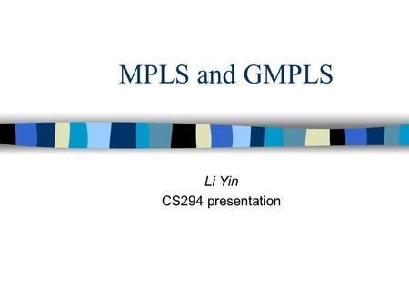 MPLS and GMPLS Li Yin CS294 presentation. Outline Part I: MPLS Part II: GMPLS Part III: The reality check.