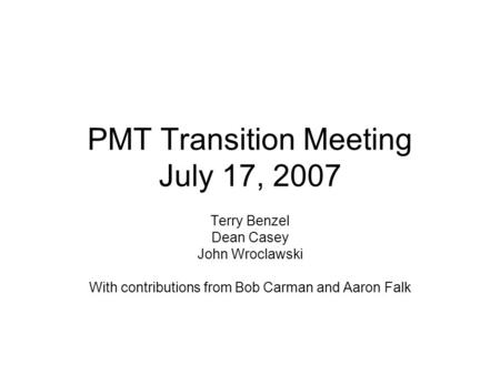 PMT Transition Meeting July 17, 2007 Terry Benzel Dean Casey John Wroclawski With contributions from Bob Carman and Aaron Falk.
