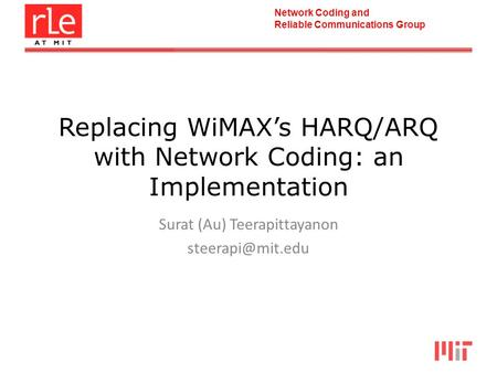 Network Coding and Reliable Communications Group Replacing WiMAXs HARQ/ARQ with Network Coding: an Implementation Surat (Au) Teerapittayanon