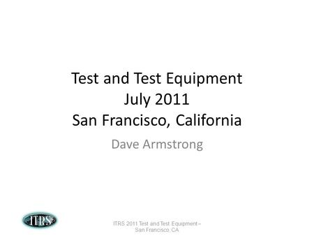 Test and Test Equipment July 2011 San Francisco, California Dave Armstrong ITRS 2011 Test and Test Equipment – San Francisco, CA.