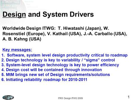 ITRS Design ITWG 2009 1 Design and System Drivers Worldwide Design ITWG: T. Hiwatashi (Japan), W. Rosenstiel (Europe), V. Kathail (USA), J.-A. Carballo.