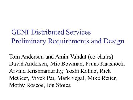 GENI Distributed Services Preliminary Requirements and Design Tom Anderson and Amin Vahdat (co-chairs) David Andersen, Mic Bowman, Frans Kaashoek, Arvind.
